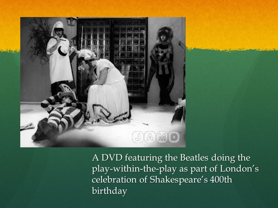 A DVD featuring the Beatles doing the play-within-the-play as part of Londons celebration of Shakespeares 400th birthday