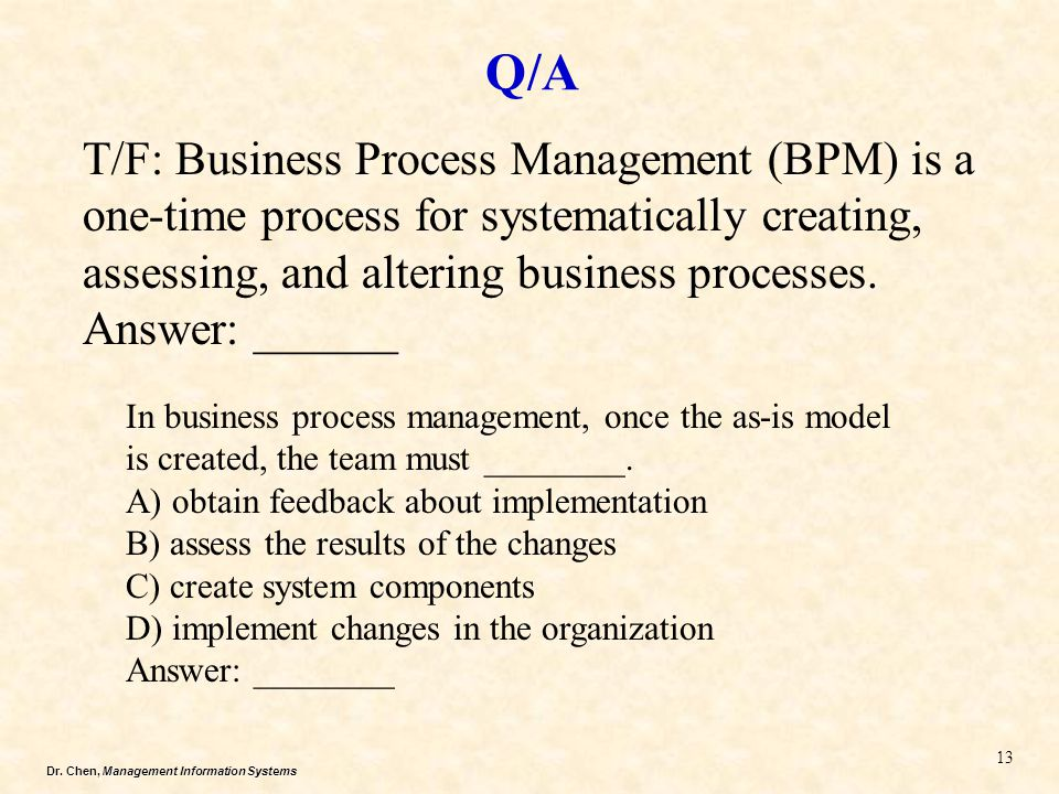 Dr. Chen, Management Information Systems Q/A 13 T/F: Business Process Management (BPM) is a one-time process for systematically creating, assessing, a