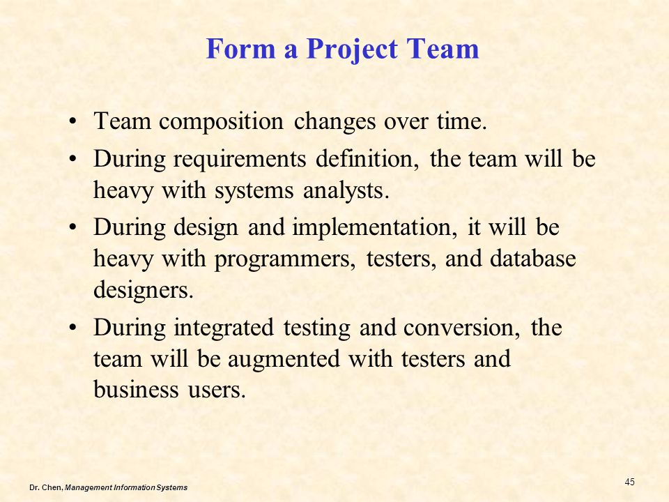 Dr.Chen, Management Information Systems 45 Form a Project Team Team composition changes over time.