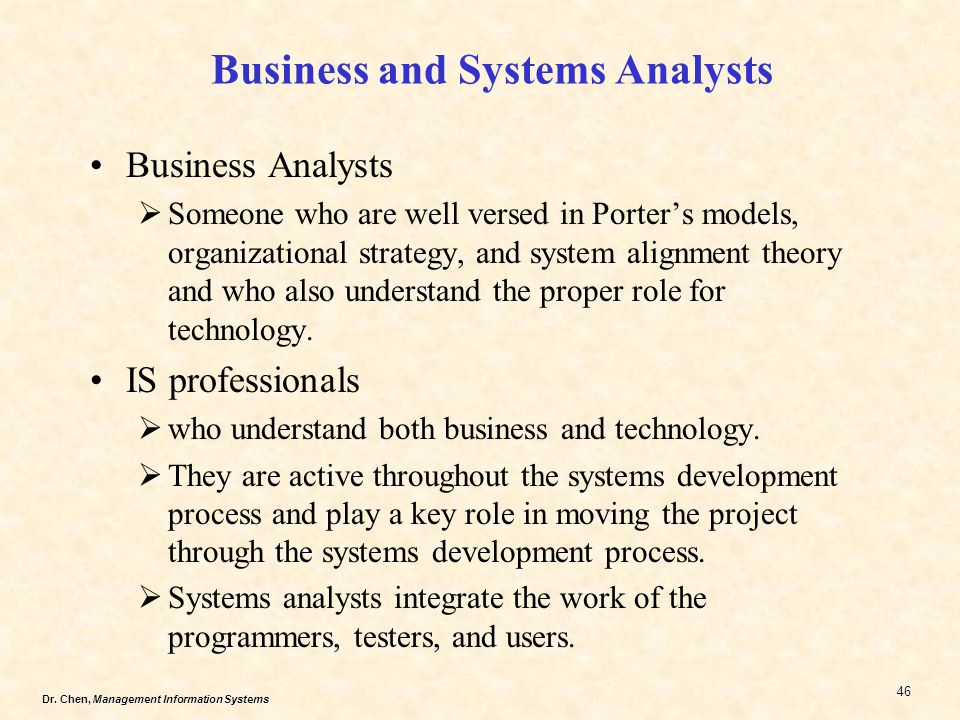Dr. Chen, Management Information Systems 46 Business and Systems Analysts Business Analysts Someone who are well versed in Porters models, organizatio