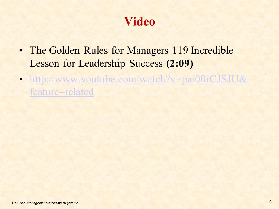 Dr. Chen, Management Information Systems Video The Golden Rules for Managers 119 Incredible Lesson for Leadership Success (2:09) http://www.youtube.co