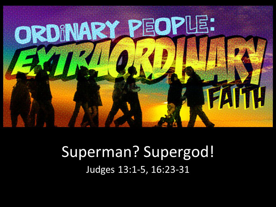 Superman? Supergod! Judges 13:1-5, 16:23-31