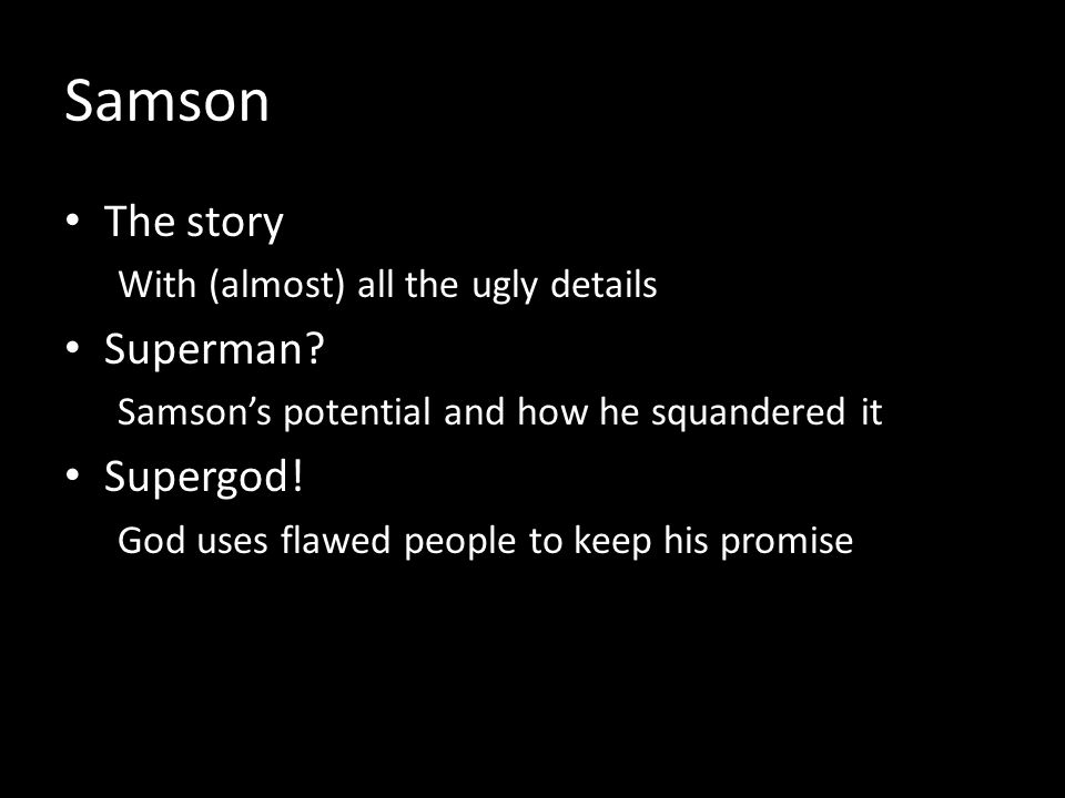 Samson The story With (almost) all the ugly details Superman? Samsons potential and how he squandered it Supergod! God uses flawed people to keep his