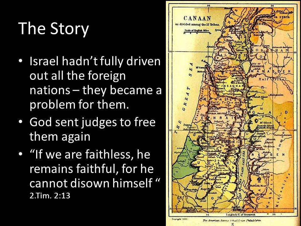 The Story Israel hadnt fully driven out all the foreign nations – they became a problem for them. God sent judges to free them again If we are faithle