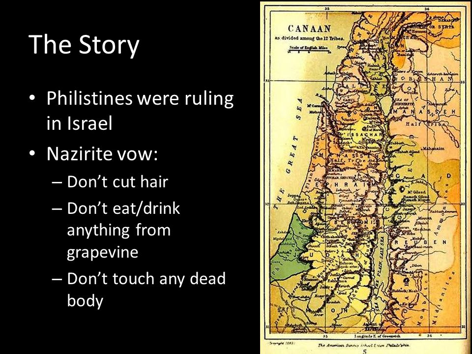 The Story Philistines were ruling in Israel Nazirite vow: – Dont cut hair – Dont eat/drink anything from grapevine – Dont touch any dead body