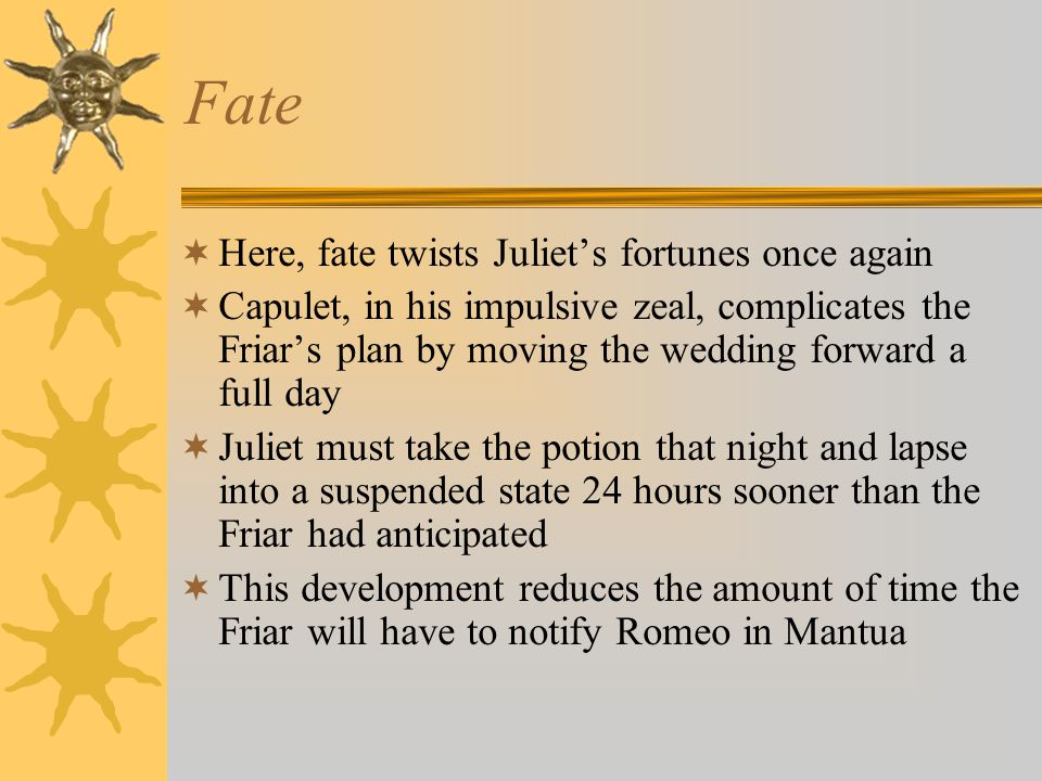 Fate Here, fate twists Juliets fortunes once again Capulet, in his impulsive zeal, complicates the Friars plan by moving the wedding forward a full da