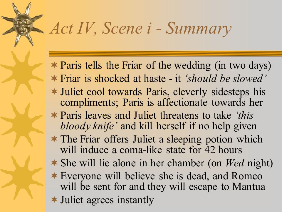 Act IV, Scene i - Summary Paris tells the Friar of the wedding (in two days) Friar is shocked at haste - it should be slowed Juliet cool towards Paris