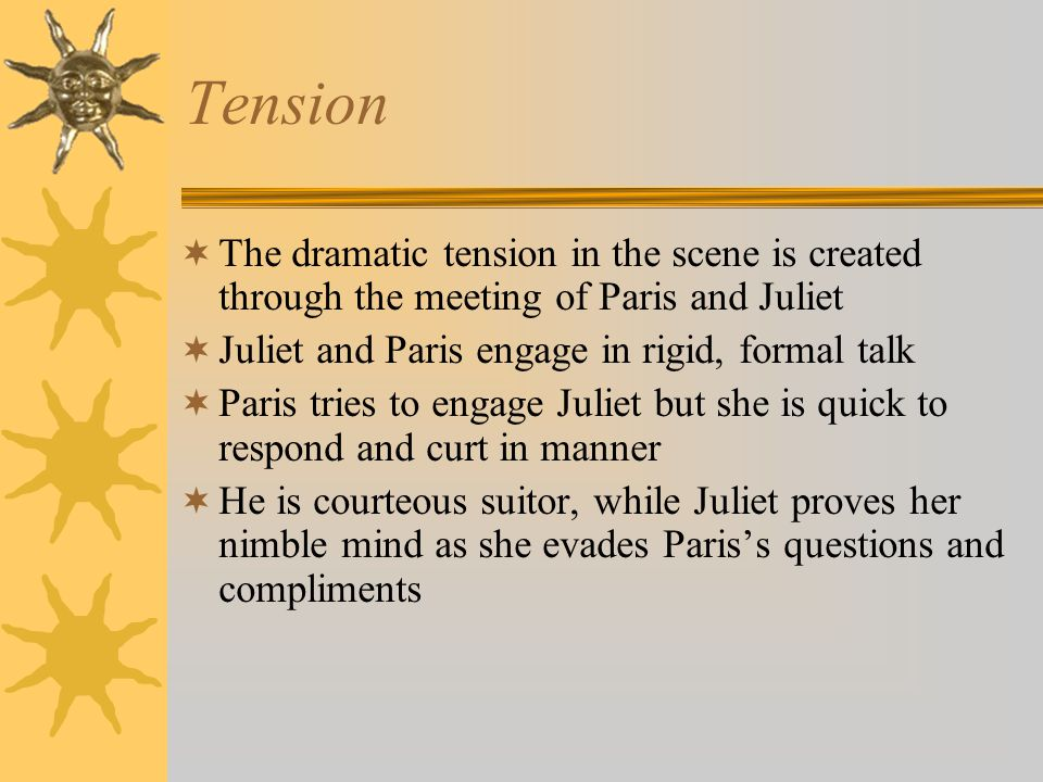 Tension The dramatic tension in the scene is created through the meeting of Paris and Juliet Juliet and Paris engage in rigid, formal talk Paris tries