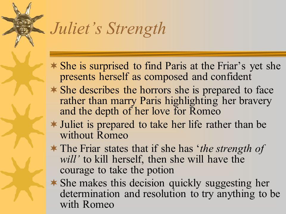 Juliets Strength She is surprised to find Paris at the Friars yet she presents herself as composed and confident She describes the horrors she is prep