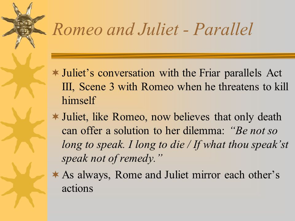Romeo and Juliet - Parallel Juliets conversation with the Friar parallels Act III, Scene 3 with Romeo when he threatens to kill himself Juliet, like R