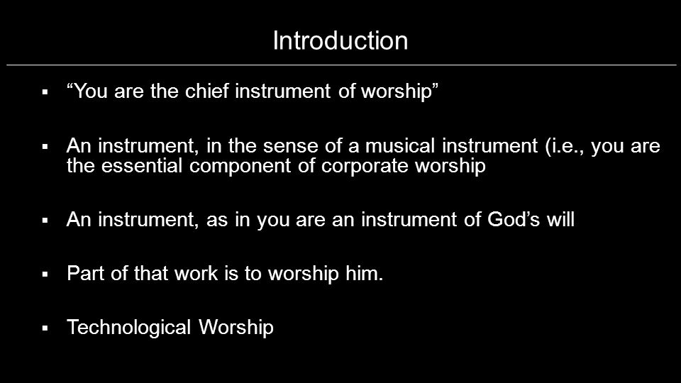 Introduction You are the chief instrument of worship An instrument, in the sense of a musical instrument (i.e., you are the essential component of cor