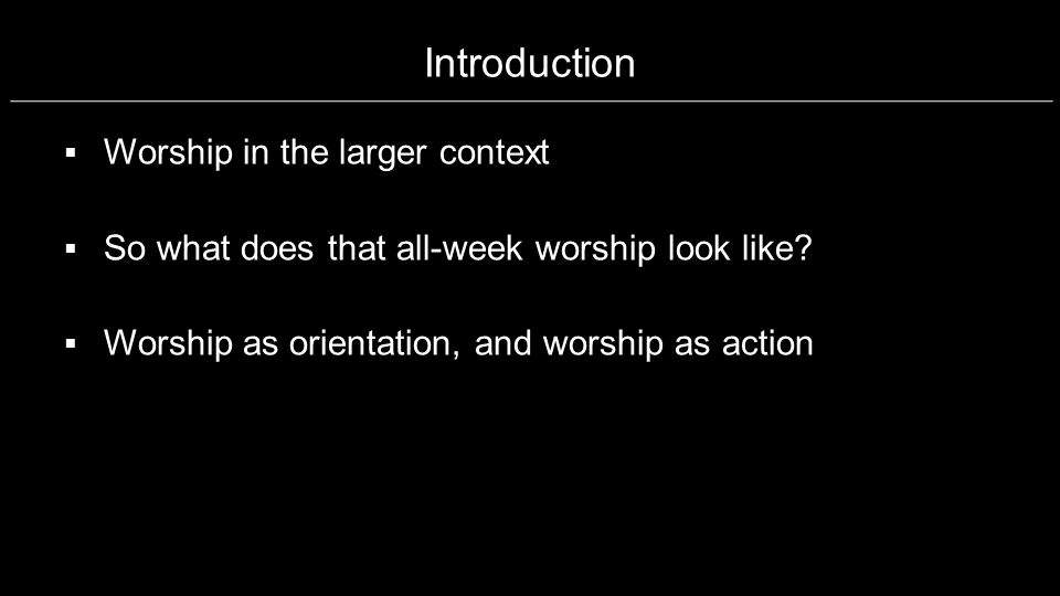 Introduction Worship in the larger context So what does that all-week worship look like? Worship as orientation, and worship as action