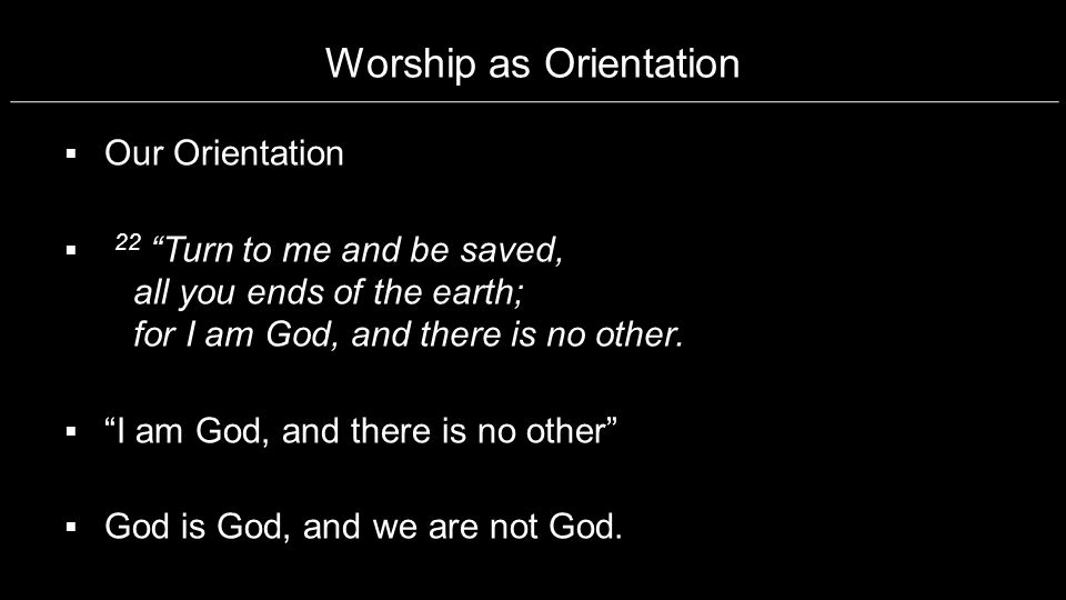 Worship as Orientation Our Orientation 22 Turn to me and be saved, all you ends of the earth; for I am God, and there is no other. I am God, and there