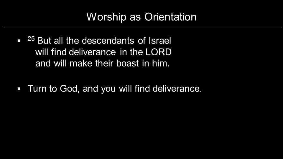 Worship as Orientation 25 But all the descendants of Israel will find deliverance in the LORD and will make their boast in him. Turn to God, and you w