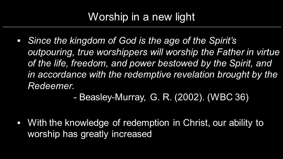 Worship in a new light Since the kingdom of God is the age of the Spirits outpouring, true worshippers will worship the Father in virtue of the life,