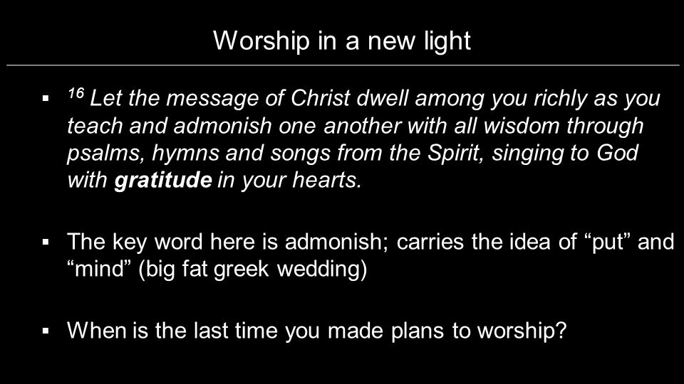 Worship in a new light 16 Let the message of Christ dwell among you richly as you teach and admonish one another with all wisdom through psalms, hymns