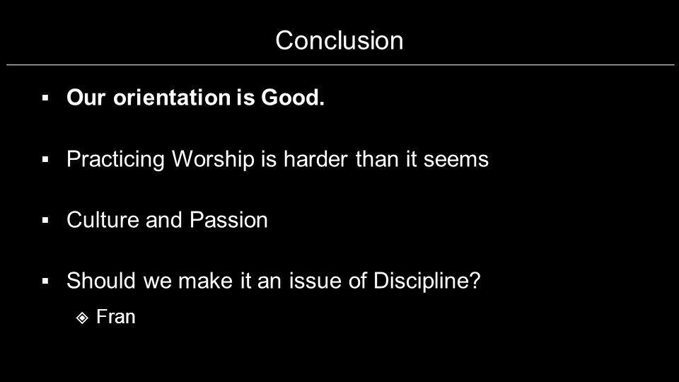Conclusion Our orientation is Good. Practicing Worship is harder than it seems Culture and Passion Should we make it an issue of Discipline? Fran