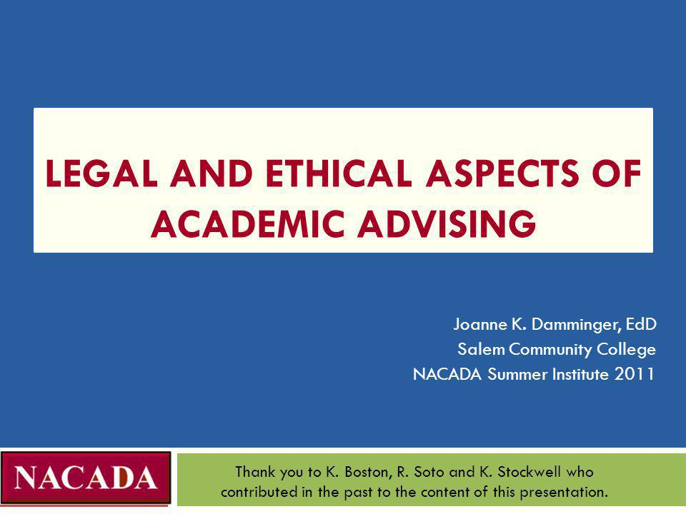 LEGAL AND ETHICAL ASPECTS OF ACADEMIC ADVISING Joanne K. Damminger, EdD Salem Community College NACADA Summer Institute 2011 Thank you to K. Boston, R