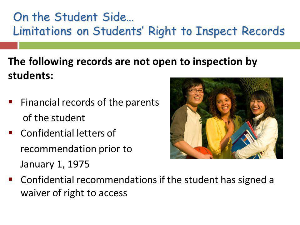 On the Student Side… Limitations on Students Right to Inspect Records The following records are not open to inspection by students: Financial records of the parents of the student Confidential letters of recommendation prior to January 1, 1975 Confidential recommendations if the student has signed a waiver of right to access