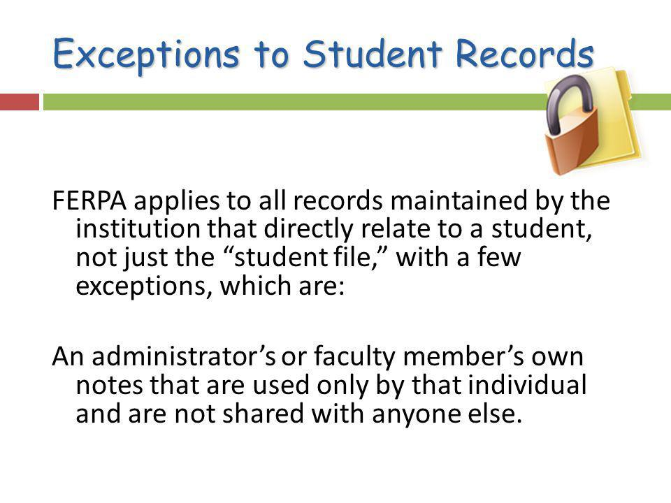 Exceptions to Student Records FERPA applies to all records maintained by the institution that directly relate to a student, not just the student file, with a few exceptions, which are: An administrators or faculty members own notes that are used only by that individual and are not shared with anyone else.