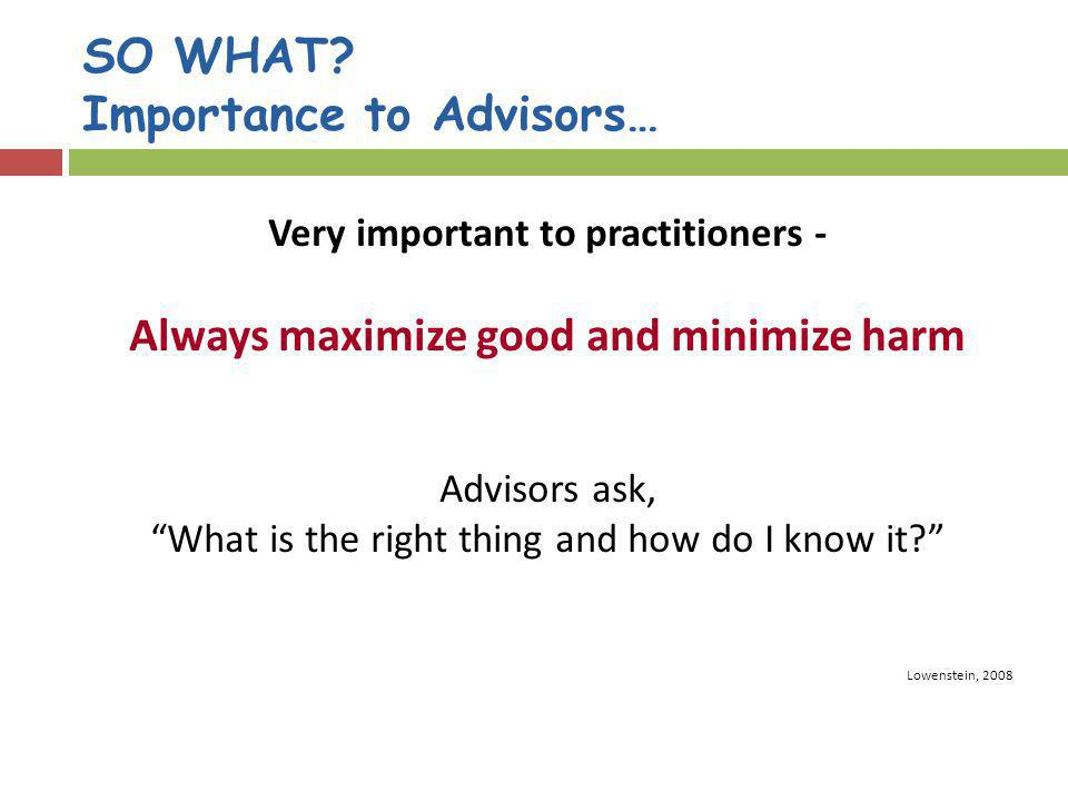 SO WHAT? Importance to Advisors… Very important to practitioners - Always maximize good and minimize harm Advisors ask, What is the right thing and ho