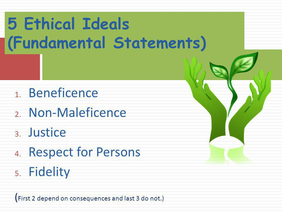 1. Beneficence 2. Non-Maleficence 3. Justice 4. Respect for Persons 5. Fidelity ( First 2 depend on consequences and last 3 do not.) 5 Ethical Ideals