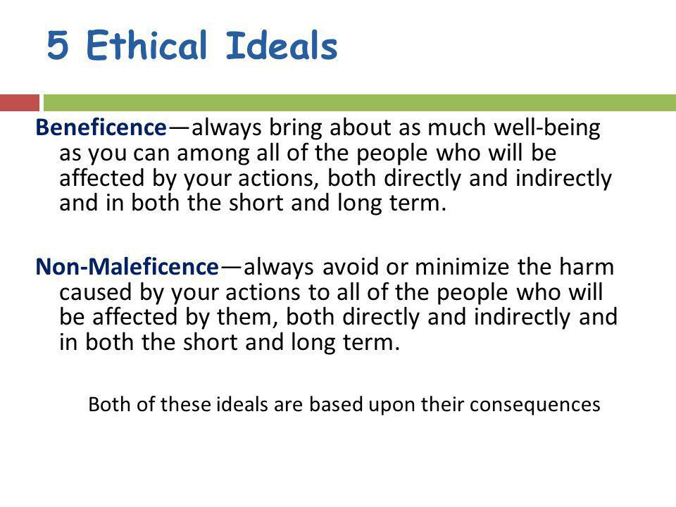 5 Ethical Ideals Beneficencealways bring about as much well-being as you can among all of the people who will be affected by your actions, both directly and indirectly and in both the short and long term.