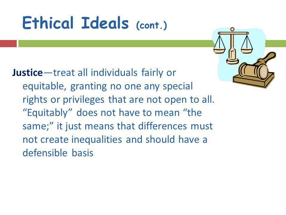 Ethical Ideals (cont.) Justicetreat all individuals fairly or equitable, granting no one any special rights or privileges that are not open to all.