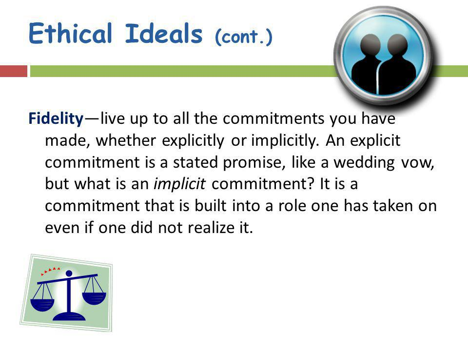 Ethical Ideals (cont.) Fidelitylive up to all the commitments you have made, whether explicitly or implicitly.