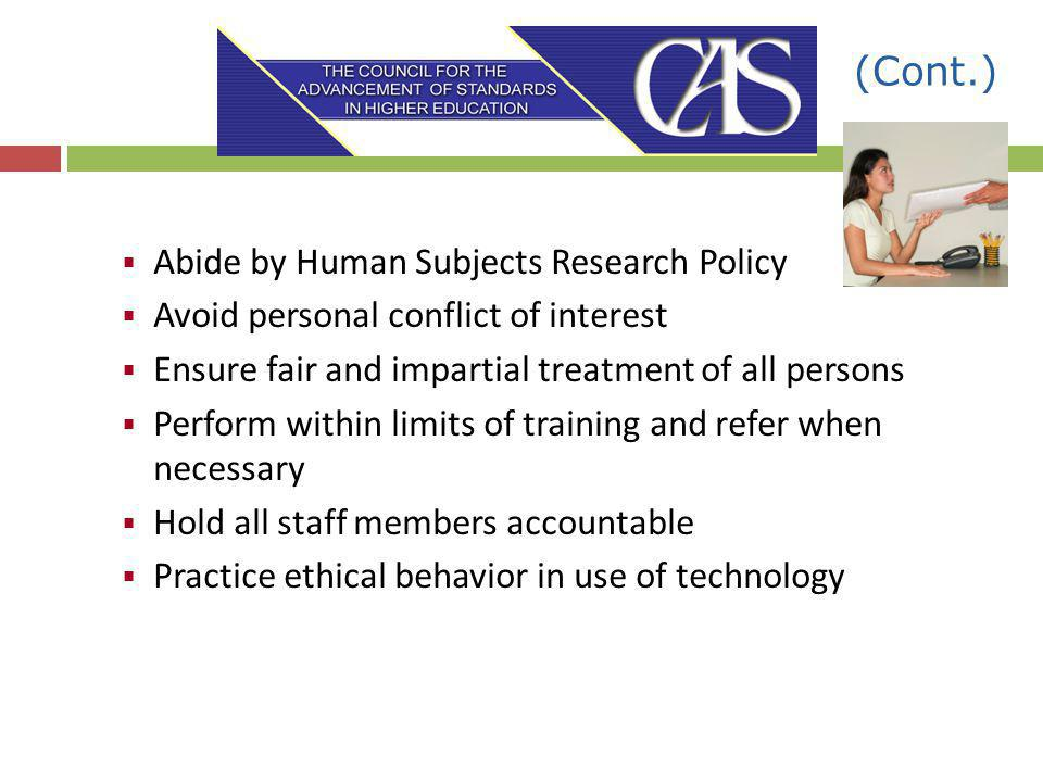 (Cont.) Abide by Human Subjects Research Policy Avoid personal conflict of interest Ensure fair and impartial treatment of all persons Perform within limits of training and refer when necessary Hold all staff members accountable Practice ethical behavior in use of technology