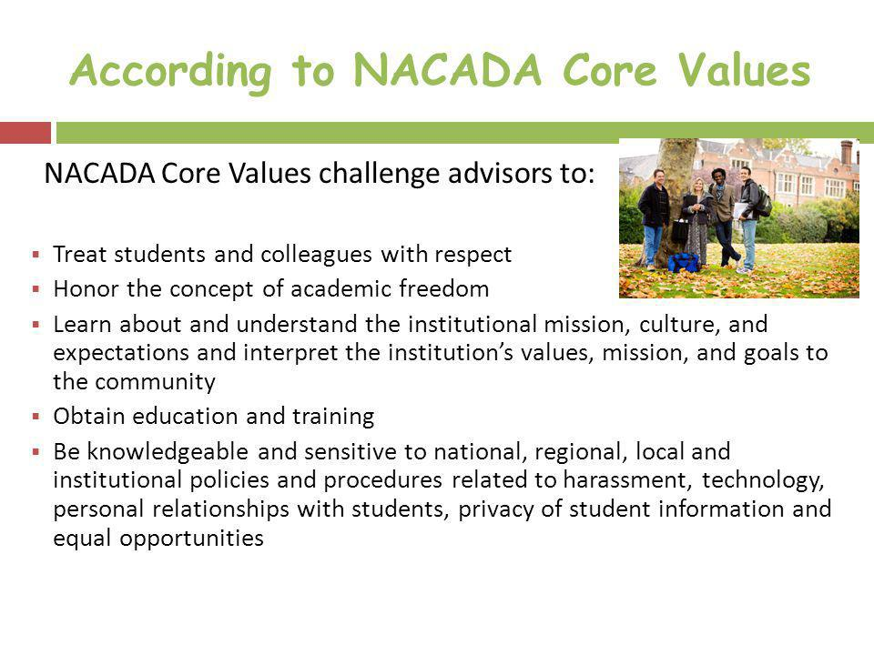 According to NACADA Core Values NACADA Core Values challenge advisors to: Treat students and colleagues with respect Honor the concept of academic fre