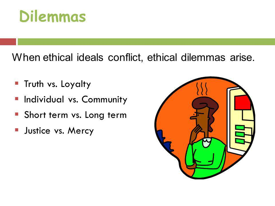 Dilemmas Truth vs. Loyalty Individual vs. Community Short term vs. Long term Justice vs. Mercy When ethical ideals conflict, ethical dilemmas arise.