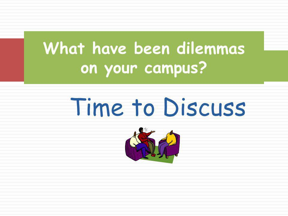 Time to Discuss What have been dilemmas on your campus?