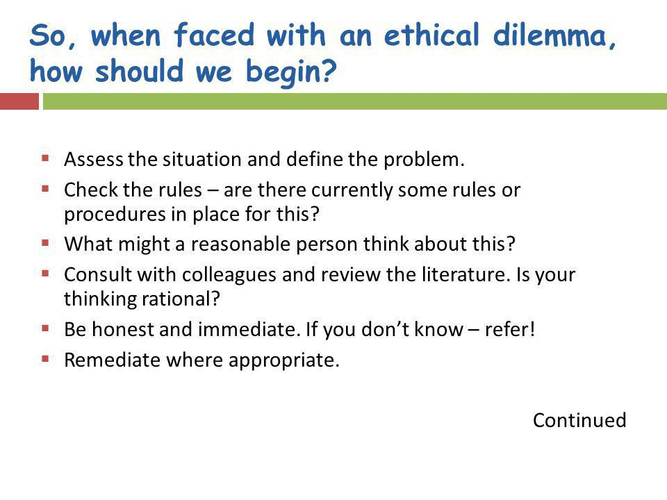 So, when faced with an ethical dilemma, how should we begin? Assess the situation and define the problem. Check the rules – are there currently some r