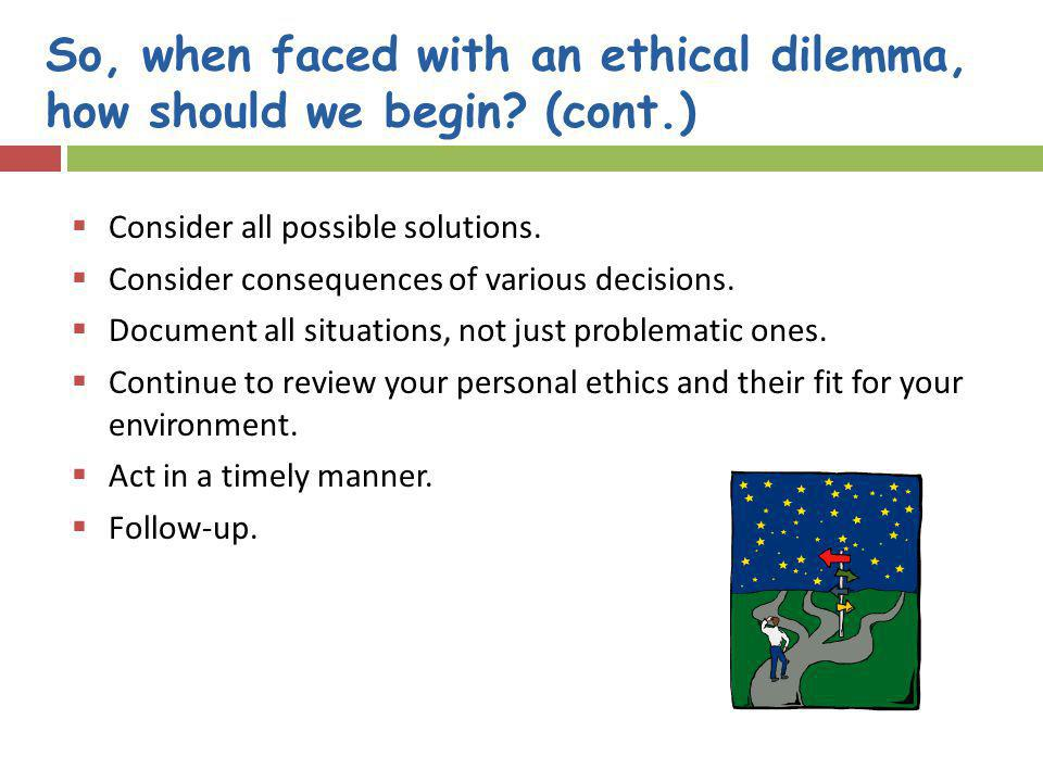 So, when faced with an ethical dilemma, how should we begin? (cont.) Consider all possible solutions. Consider consequences of various decisions. Docu