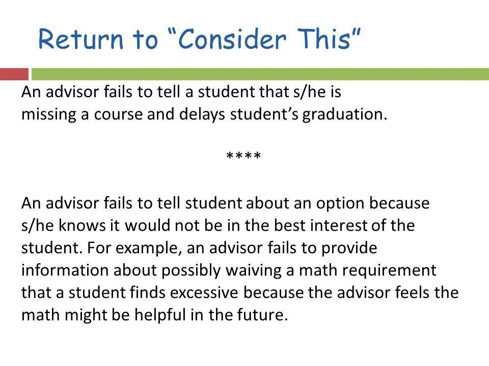 Return to Consider This An advisor fails to tell a student that s/he is missing a course and delays students graduation. **** An advisor fails to tell