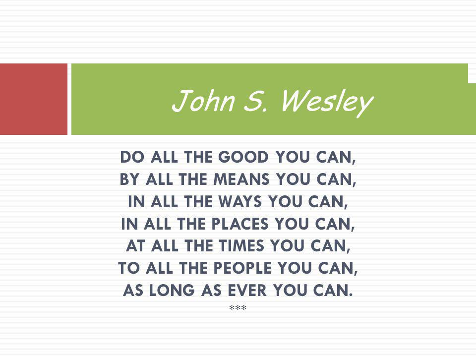 John S. Wesley DO ALL THE GOOD YOU CAN, BY ALL THE MEANS YOU CAN, IN ALL THE WAYS YOU CAN, IN ALL THE PLACES YOU CAN, AT ALL THE TIMES YOU CAN, TO ALL