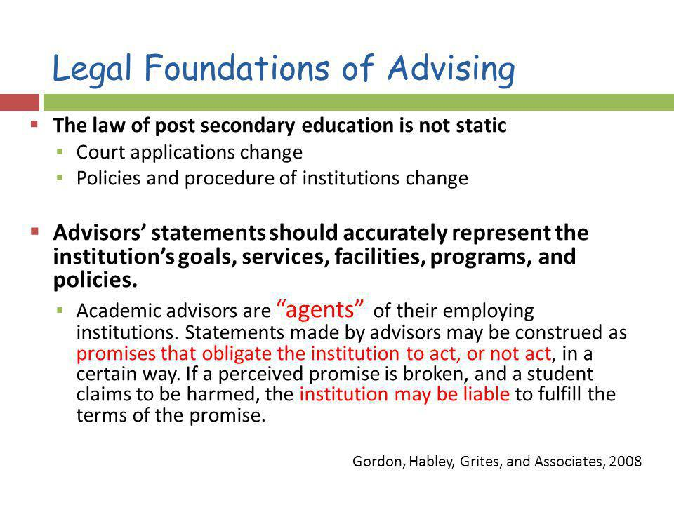 Legal Foundations of Advising The law of post secondary education is not static Court applications change Policies and procedure of institutions change Advisors statements should accurately represent the institutions goals, services, facilities, programs, and policies.