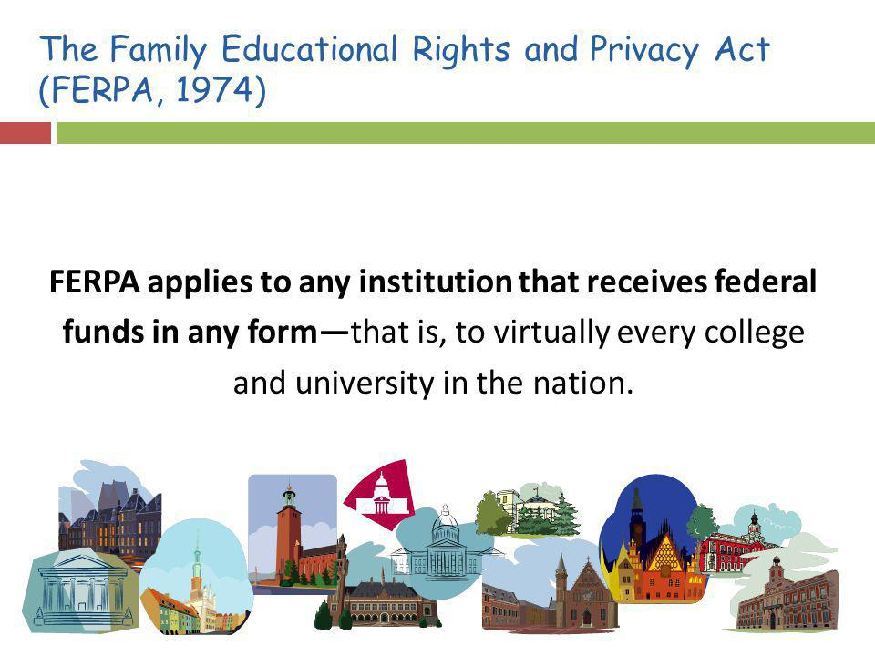 The Family Educational Rights and Privacy Act (FERPA, 1974) FERPA applies to any institution that receives federal funds in any formthat is, to virtually every college and university in the nation.