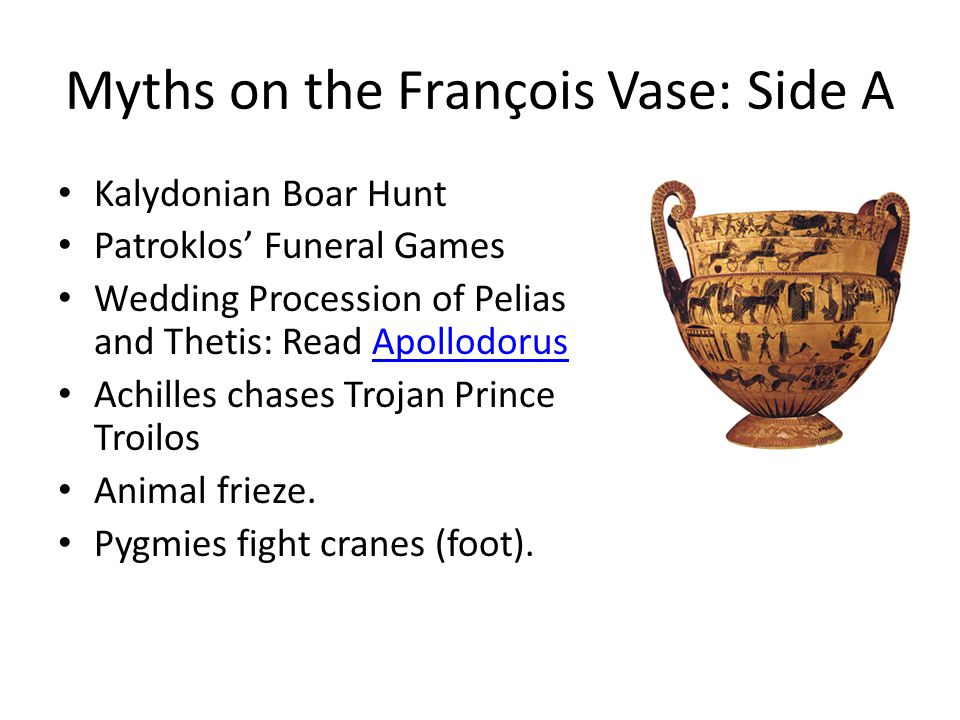 Myths on the François Vase: Side A Kalydonian Boar Hunt Patroklos Funeral Games Wedding Procession of Pelias and Thetis: Read ApollodorusApollodorus Achilles chases Trojan Prince Troilos Animal frieze.