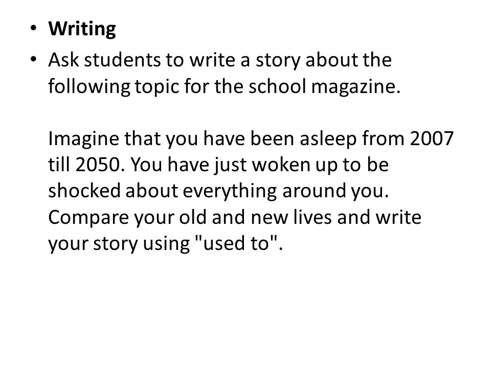 Writing Ask students to write a story about the following topic for the school magazine. Imagine that you have been asleep from 2007 till 2050. You ha