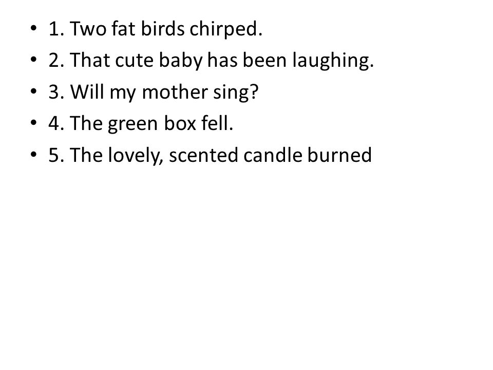 1. Two fat birds chirped. 2. That cute baby has been laughing. 3. Will my mother sing? 4. The green box fell. 5. The lovely, scented candle burned