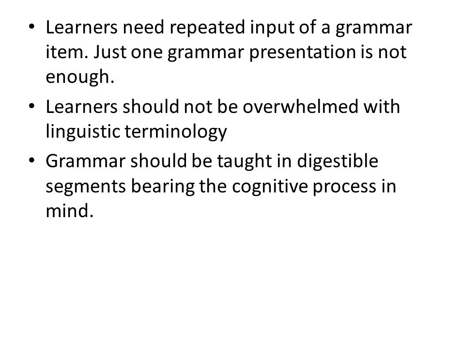 Learners need repeated input of a grammar item. Just one grammar presentation is not enough. Learners should not be overwhelmed with linguistic termin