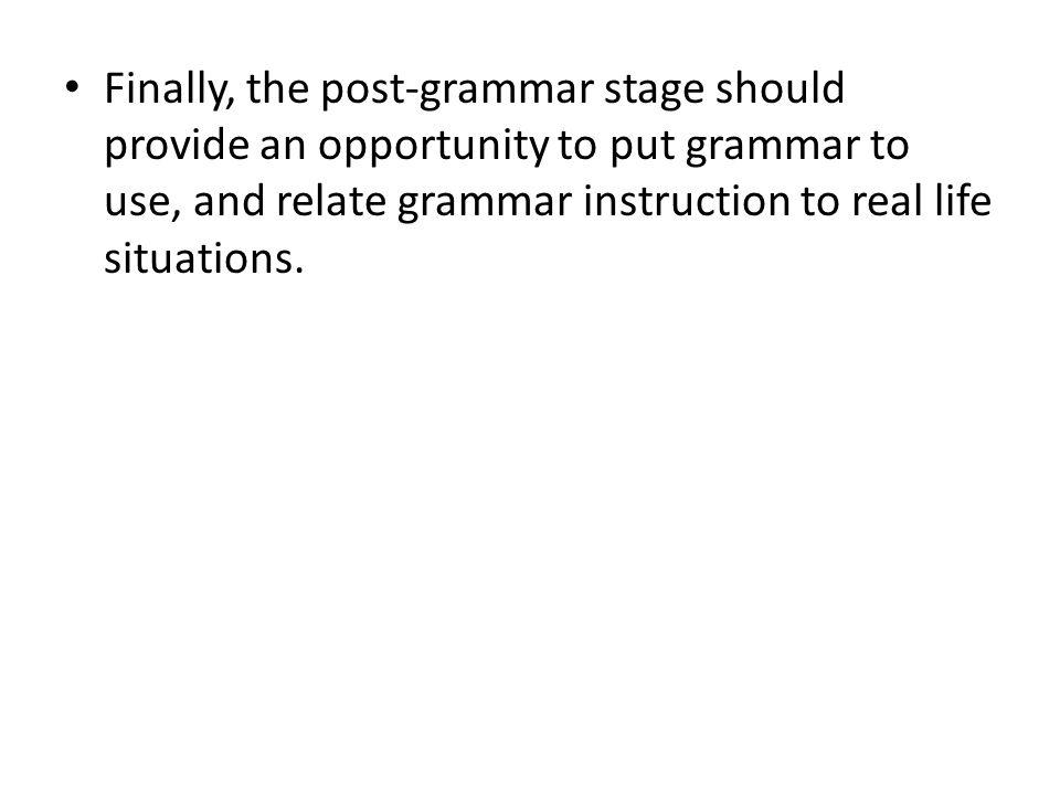 Finally, the post-grammar stage should provide an opportunity to put grammar to use, and relate grammar instruction to real life situations.