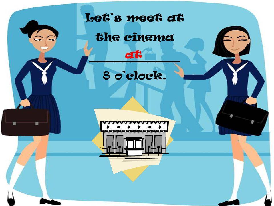 Lets meet at the cinema ___________ 8 oclock. at