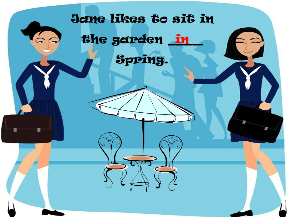 Jane likes to sit in the garden ____ Spring. in