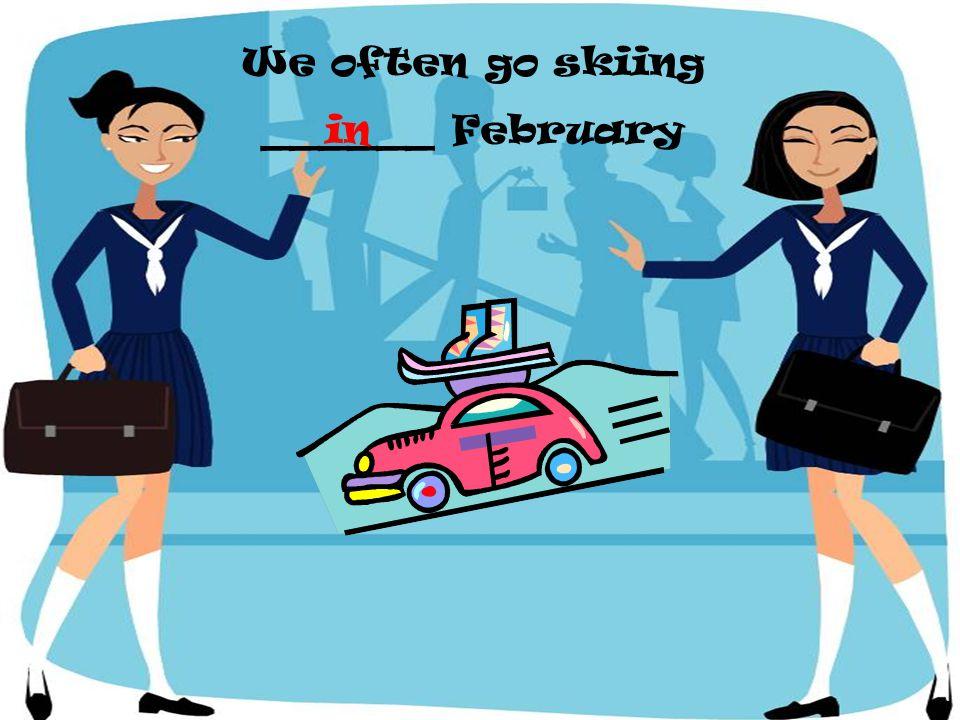We often go skiing ______ February in