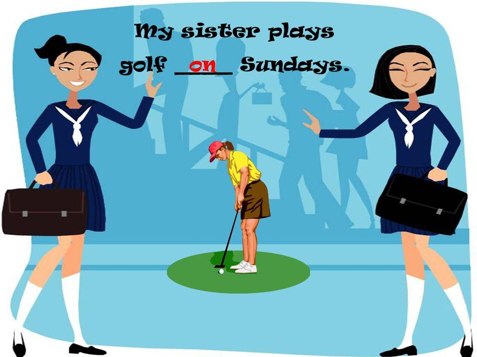 My sister plays golf ____ Sundays. on