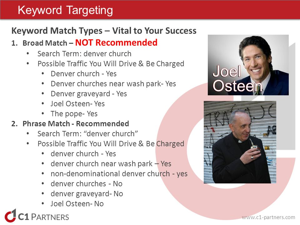 www.c1-partners.com Keyword Targeting Keyword Match Types – Vital to Your Success 1.Broad Match – NOT Recommended Search Term: denver church Possible Traffic You Will Drive & Be Charged Denver church - Yes Denver churches near wash park- Yes Denver graveyard - Yes Joel Osteen- Yes The pope- Yes 2.Phrase Match - Recommended Search Term: denver church Possible Traffic You Will Drive & Be Charged denver church - Yes denver church near wash park – Yes non-denominational denver church - yes denver churches - No denver graveyard- No Joel Osteen- No