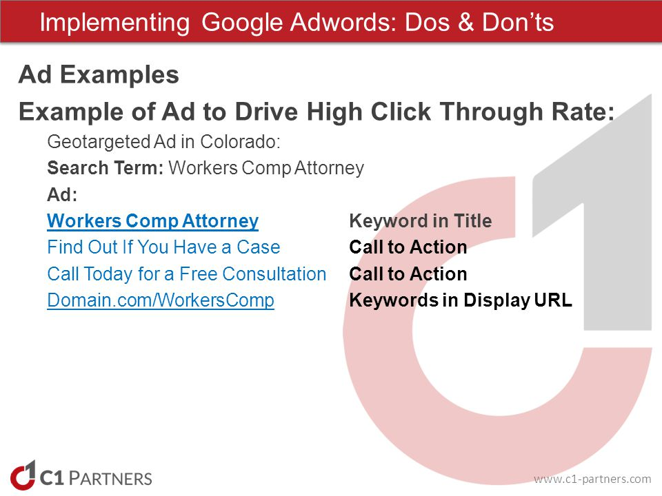 www.c1-partners.com Ad Examples Example of Ad to Drive High Click Through Rate: Geotargeted Ad in Colorado: Search Term: Workers Comp Attorney Ad: Workers Comp AttorneyKeyword in Title Find Out If You Have a CaseCall to Action Call Today for a Free ConsultationCall to Action Domain.com/WorkersCompKeywords in Display URL Implementing Google Adwords: Dos & Donts